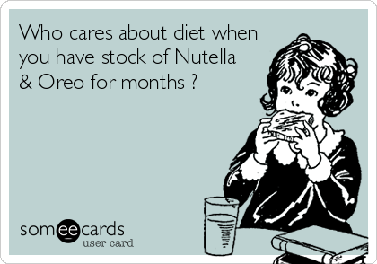 Who cares about diet when you have stock of Nutella & Oreo for months ?