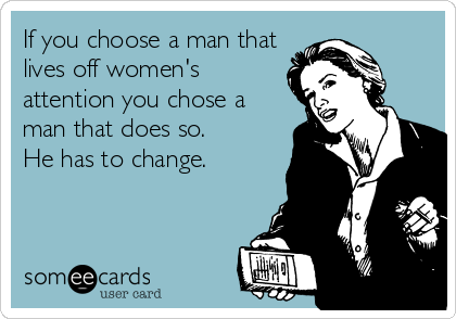 If you choose a man that lives off women's attention you chose a man that does so.  He has to change.