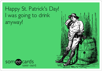 Happy St. Patrick's Day! I was going to drink anyway!