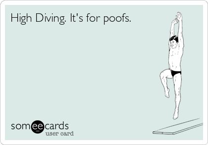 High Diving. It's for poofs.