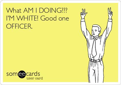 What AM I DOING??? I'M WHITE! Good one  OFFICER.