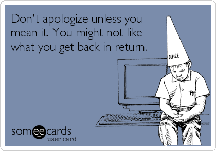 Don't apologize unless you mean it. You might not like what you get back in return.