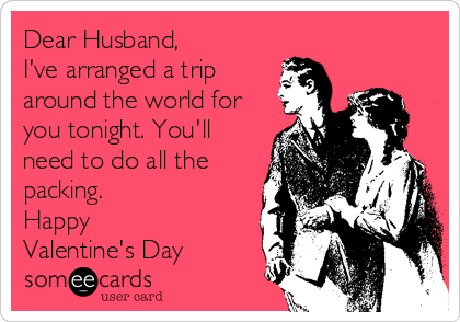 Dear Husband, I've arranged a trip around the world for you tonight. You'll need to do all the packing. Happy Valentine's Day