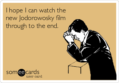 I hope I can watch the new Jodorowosky film through to the end.