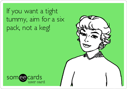 If you want a tight tummy, aim for a six pack, not a keg!
