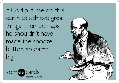 If God put me on this earth to achieve great things, then perhaps  he shouldn't have  made the snooze button so damn  big.