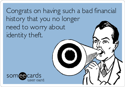 Congrats on having such a bad financial history that you no longer need to worry about  identity theft.