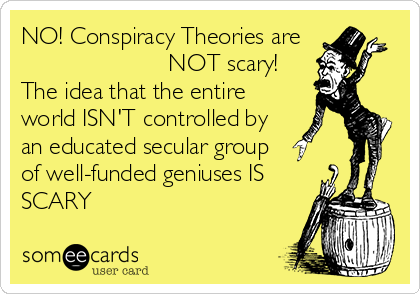 NO! Conspiracy Theories are                        NOT scary! The idea that the entire world ISN'T controlled by an educated secular group of well-funded geniuses IS SCARY