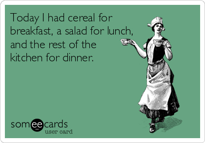 Today I had cereal for breakfast, a salad for lunch, and the rest of the  kitchen for dinner.