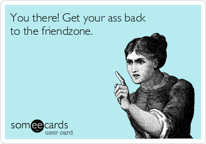 You there! Get your ass back to the friendzone.
