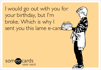 I would go out with you for your birthday, but I'm broke. Which is why I sent you this lame e-card.