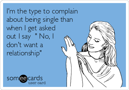 "I'm the type to complain about being single than when I get asked out I say  "" No, I don't want a relationship"""