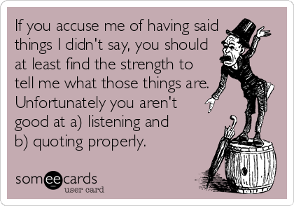 If you accuse me of having said things I didn't say, you should at least find the strength to tell me what those things are. Unfortunately you aren't   good at a) listening and       b) quoting properly.