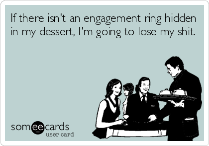 If there isn't an engagement ring hidden in my dessert, I'm going to lose my shit.