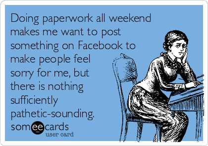 Doing paperwork all weekend makes me want to post something on Facebook to make people feel sorry for me, but there is nothing sufficiently pathetic-sounding.
