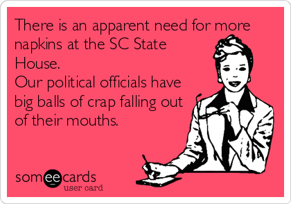 There is an apparent need for more napkins at the SC State House.  Our political officials have big balls of crap falling out of their mouths.