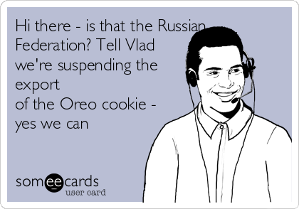 Hi there - is that the Russian Federation? Tell Vlad we're suspending the export  of the Oreo cookie -  yes we can