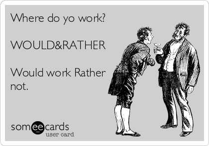 Where do yo work?  WOULD&RATHER  Would work Rather not.