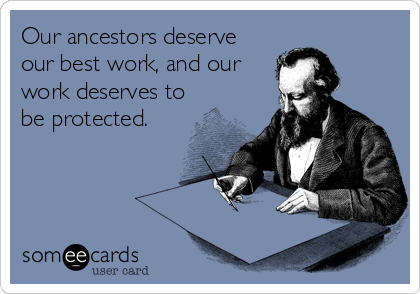 Our ancestors deserve our best work, and our work deserves to be protected.