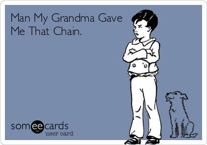 Man My Grandma Gave Me That Chain.
