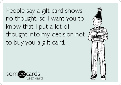 People say a gift card shows no thought, so I want you to know that I put a lot of thought into my decision not to buy you a gift card.