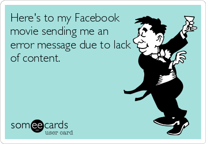 Here's to my Facebook movie sending me an error message due to lack of content.