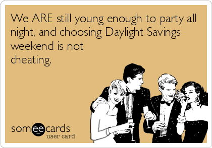 We ARE still young enough to party all night, and choosing Daylight Savings weekend is not cheating.