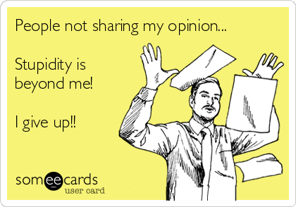 People not sharing my opinion...  Stupidity is beyond me!  I give up!!