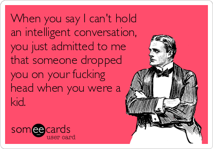 When you say I can't hold an intelligent conversation, you just admitted to me that someone dropped you on your fucking head when you were a kid.