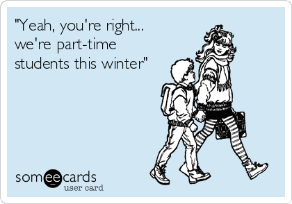 """""""Yeah, you're right...  we're part-time students this winter"""""""