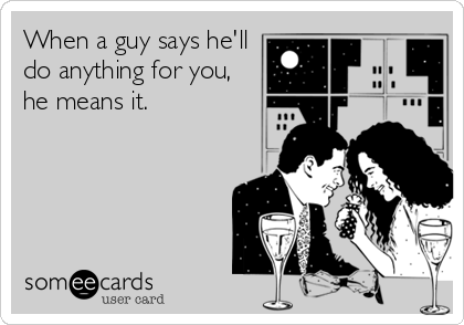 When a guy says he'll do anything for you, he means it.