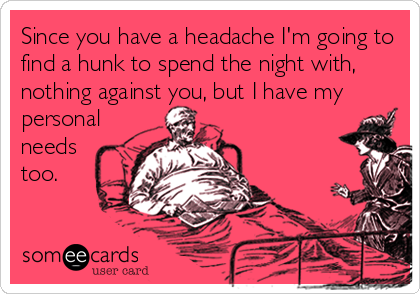 Since you have a headache I'm going to find a hunk to spend the night with, nothing against you, but I have my personal needs too.