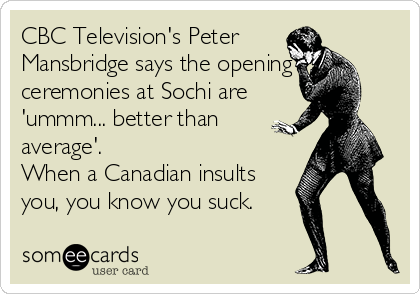 CBC Television's Peter Mansbridge says the opening ceremonies at Sochi are 'ummm... better than average'. When a Canadian insults you, you know you suck.