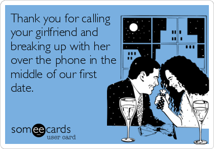 Thank you for calling your girlfriend and breaking up with her over the phone in the middle of our first date.