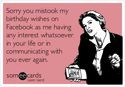 Sorry you mistook my  birthday wishes on Facebook as me having any interest whatsoever in your life or in communicating with you ever again.