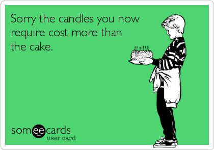 Sorry the candles you now require cost more than the cake.