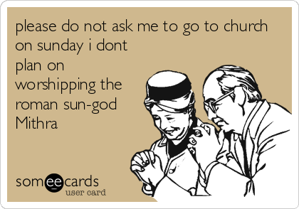 please do not ask me to go to church on sunday i dont plan on worshipping the roman sun-god  Mithra