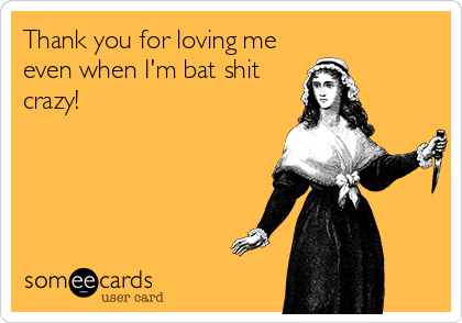 Thank you for loving me even when I'm bat shit crazy!