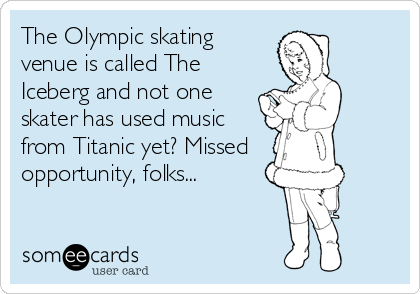 The Olympic skating venue is called The Iceberg and not one skater has used music from Titanic yet? Missed    opportunity, folks...