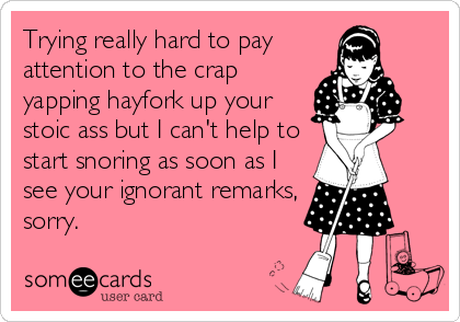 Trying really hard to pay attention to the crap yapping hayfork up your stoic ass but I can't help to start snoring as soon as I see your ignorant remarks, sorry.