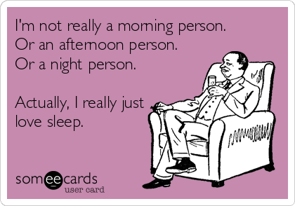 I'm not really a morning person. Or an afternoon person. Or a night person.  Actually, I really just love sleep.