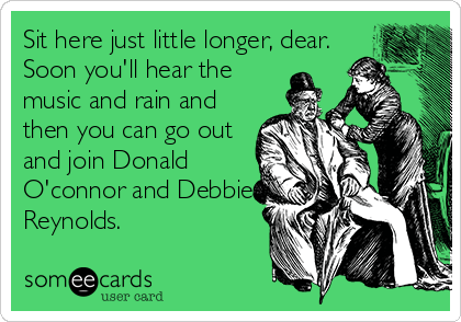 Sit here just little longer, dear. Soon you'll hear the music and rain and then you can go out and join Donald O'connor and Debbie Reynolds.