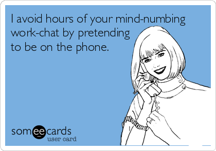 I avoid hours of your mind-numbing work-chat by pretending to be on the phone.