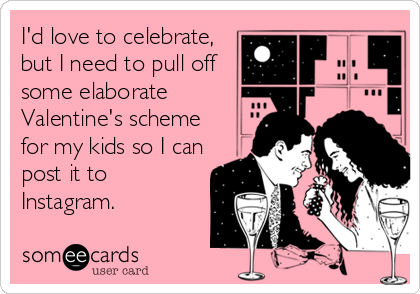 I'd love to celebrate, but I need to pull off some elaborate Valentine's scheme for my kids so I can post it to Instagram.
