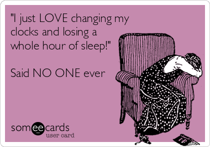 """""""I just LOVE changing my clocks and losing a whole hour of sleep!""""  Said NO ONE ever"""