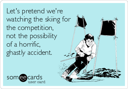 Let's pretend we're watching the skiing for the competition, not the possibility  of a horrific, ghastly accident.