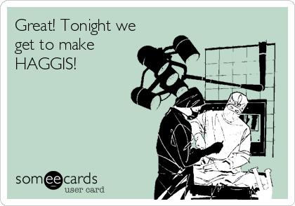 Great! Tonight we get to make HAGGIS!