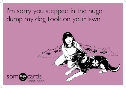 I'm sorry you stepped in the huge dump my dog took on your lawn.