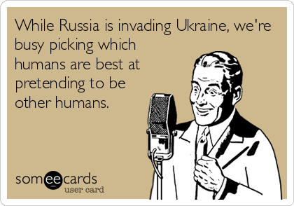 While Russia is invading Ukraine, we're busy picking which humans are best at pretending to be other humans.