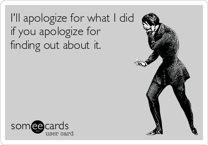 I'll apologize for what I did if you apologize for finding out about it.